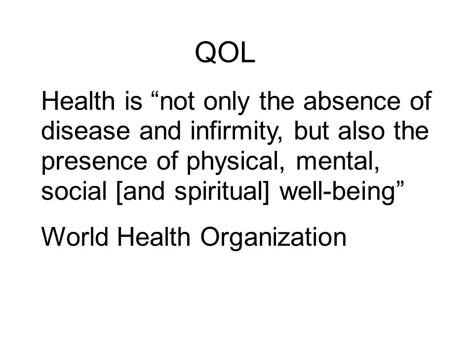 QOL Health is not only the absence of disease and infirmity, but also the presence of physical, mental, social [and spiritual] well-being